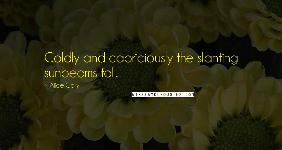 Alice Cary quotes: Coldly and capriciously the slanting sunbeams fall.