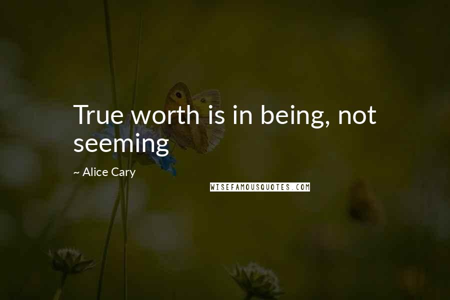 Alice Cary quotes: True worth is in being, not seeming