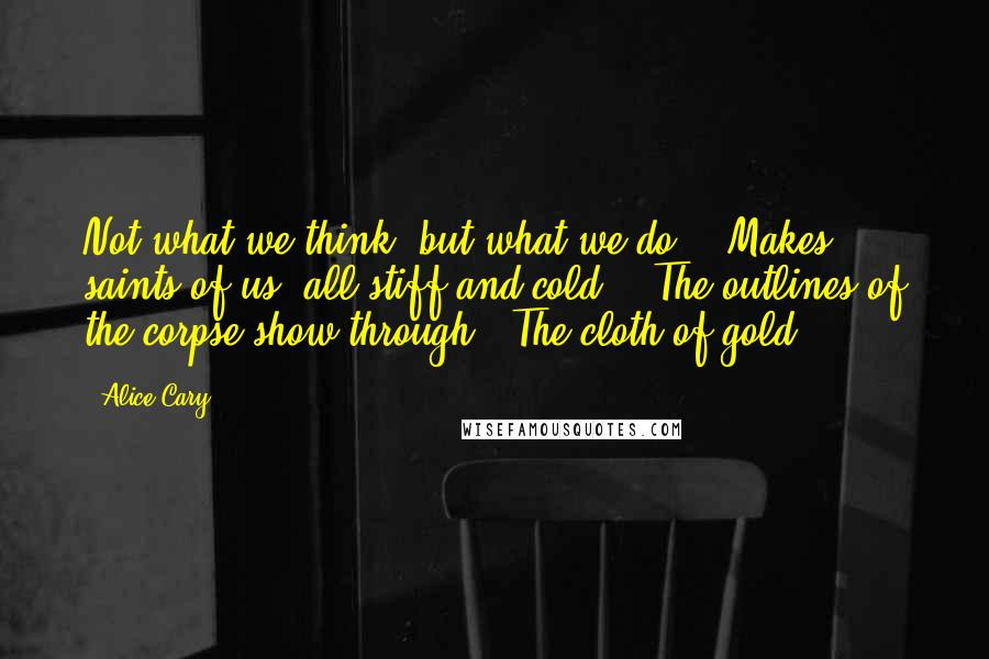 Alice Cary quotes: Not what we think, but what we do, / Makes saints of us: all stiff and cold, / The outlines of the corpse show through / The cloth of gold.
