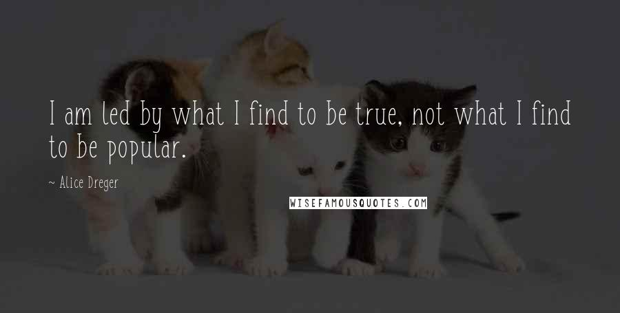 Alice Dreger quotes: I am led by what I find to be true, not what I find to be popular.