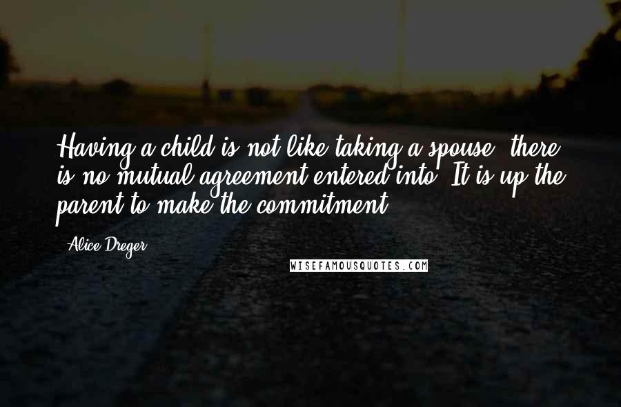 Alice Dreger quotes: Having a child is not like taking a spouse; there is no mutual agreement entered into. It is up the parent to make the commitment.