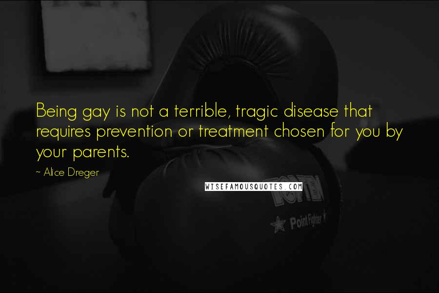 Alice Dreger quotes: Being gay is not a terrible, tragic disease that requires prevention or treatment chosen for you by your parents.