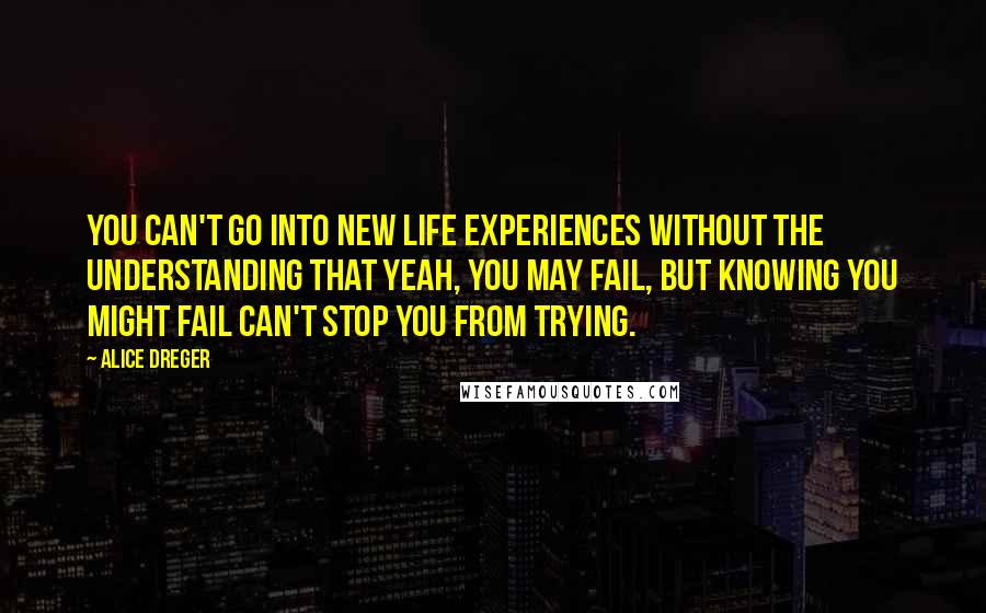 Alice Dreger quotes: You can't go into new life experiences without the understanding that yeah, you may fail, but knowing you might fail can't stop you from trying.