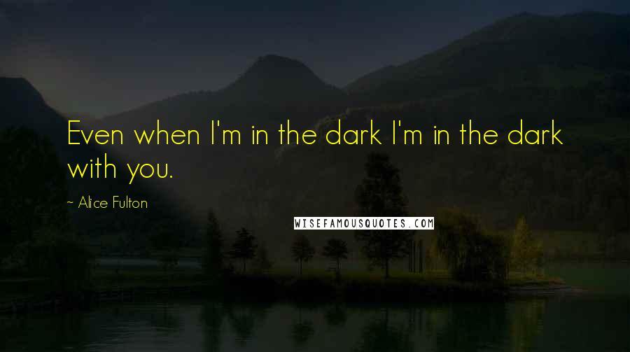 Alice Fulton quotes: Even when I'm in the dark I'm in the dark with you.