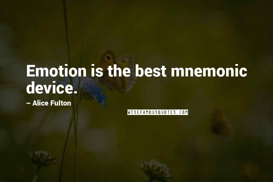 Alice Fulton quotes: Emotion is the best mnemonic device.