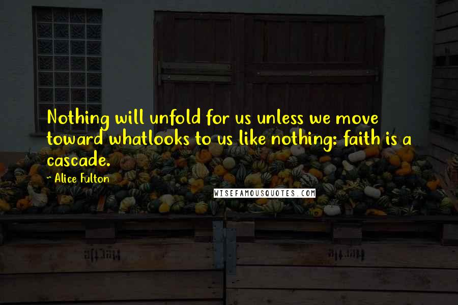 Alice Fulton quotes: Nothing will unfold for us unless we move toward whatlooks to us like nothing: faith is a cascade.