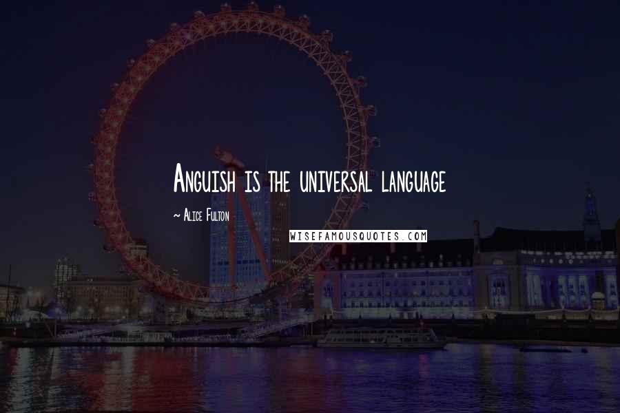 Alice Fulton quotes: Anguish is the universal language