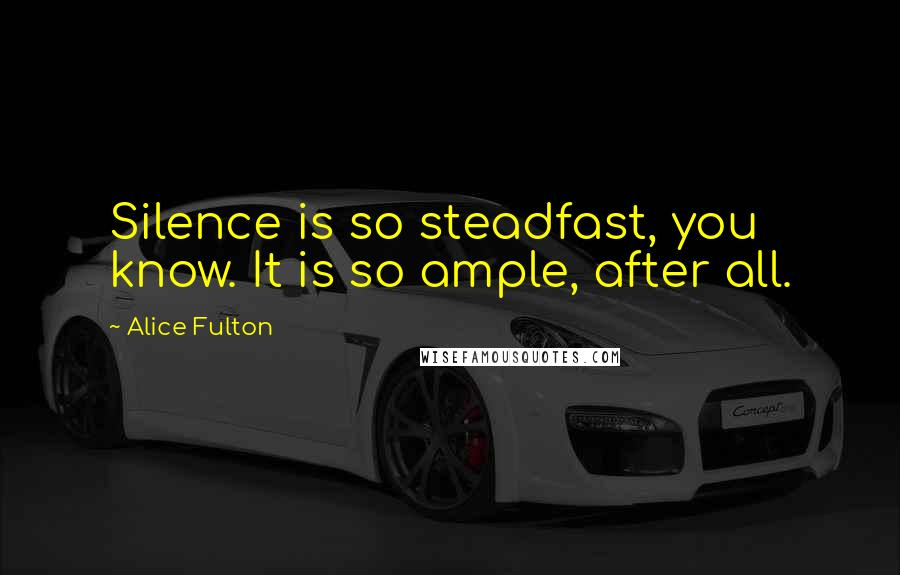 Alice Fulton quotes: Silence is so steadfast, you know. It is so ample, after all.