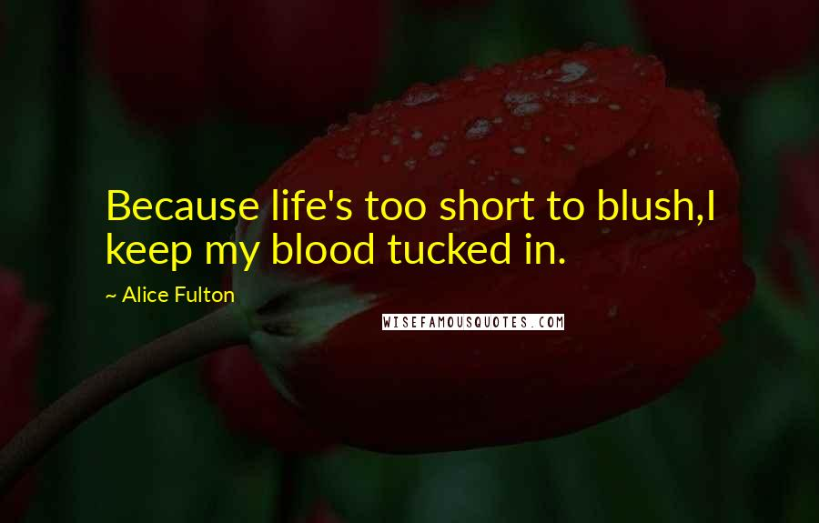 Alice Fulton quotes: Because life's too short to blush,I keep my blood tucked in.
