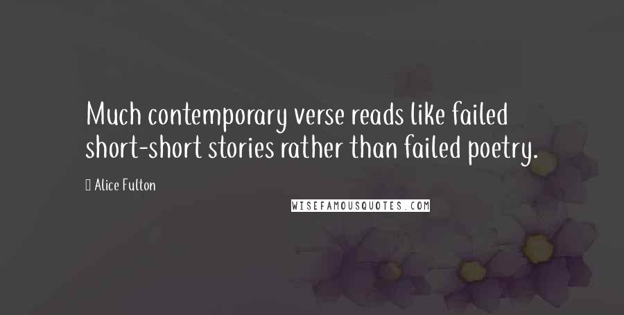 Alice Fulton quotes: Much contemporary verse reads like failed short-short stories rather than failed poetry.