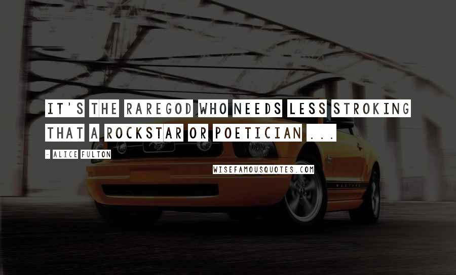 Alice Fulton quotes: It's the rareGod who needs less stroking that a rockStar or poetician ...