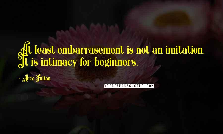 Alice Fulton quotes: At least embarrasement is not an imitation. It is intimacy for beginners.