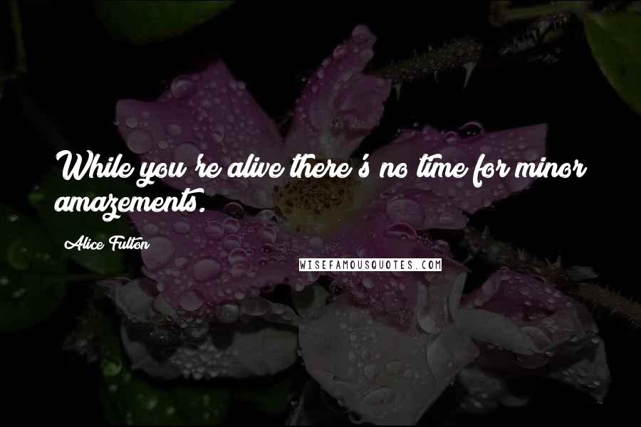 Alice Fulton quotes: While you're alive there's no time for minor amazements.