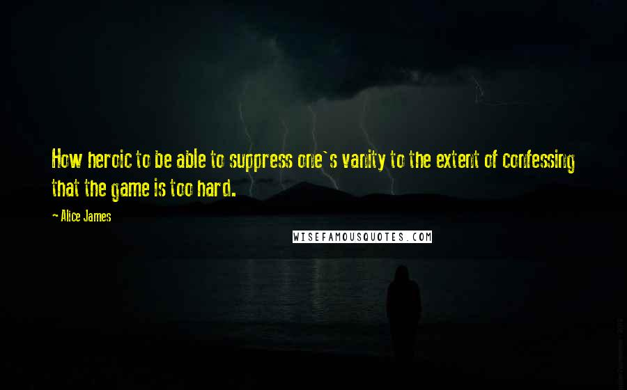 Alice James quotes: How heroic to be able to suppress one's vanity to the extent of confessing that the game is too hard.