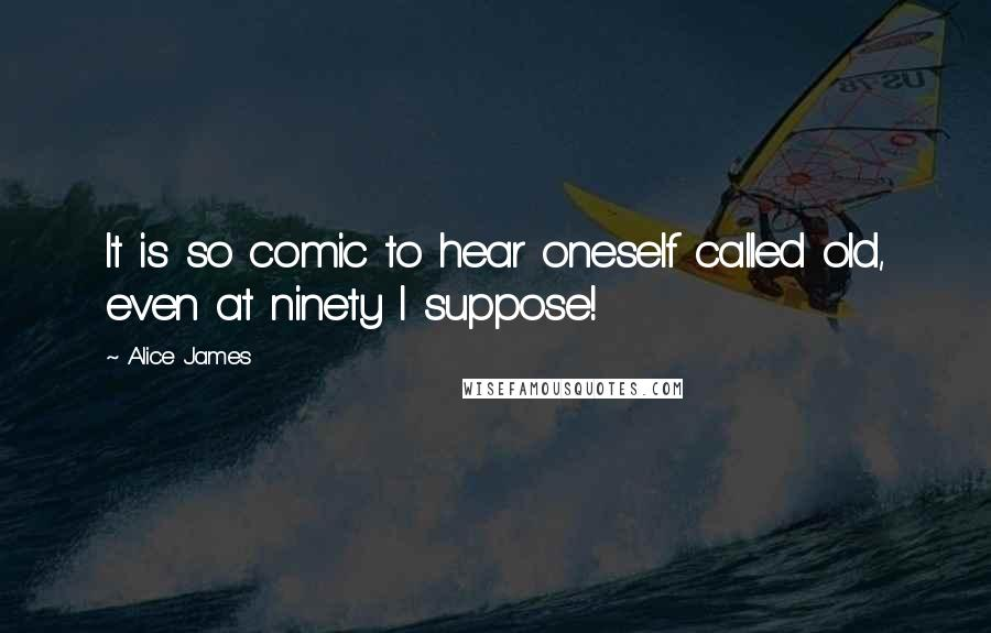 Alice James quotes: It is so comic to hear oneself called old, even at ninety I suppose!