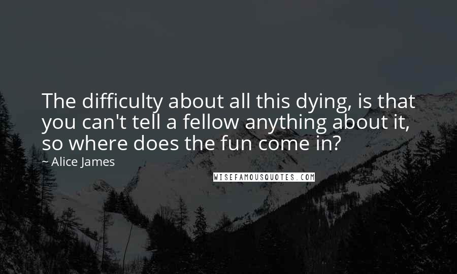 Alice James quotes: The difficulty about all this dying, is that you can't tell a fellow anything about it, so where does the fun come in?