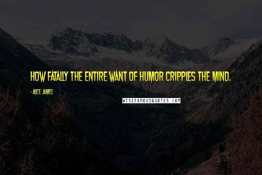 Alice James quotes: How fatally the entire want of humor cripples the mind.