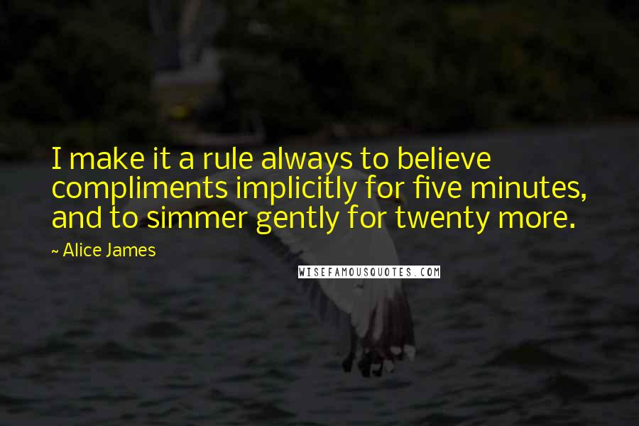 Alice James quotes: I make it a rule always to believe compliments implicitly for five minutes, and to simmer gently for twenty more.