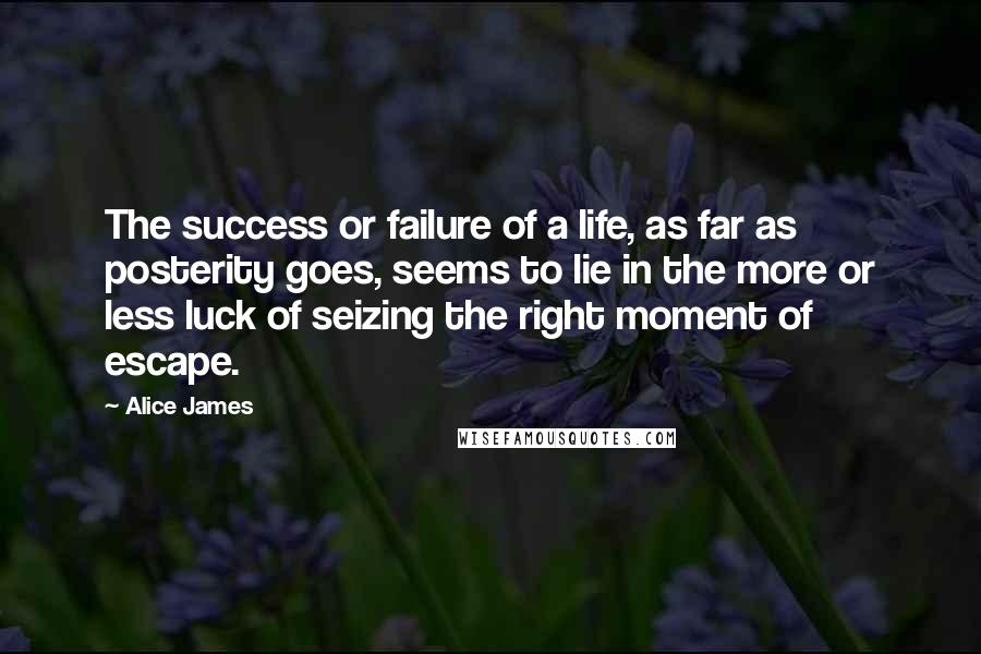 Alice James quotes: The success or failure of a life, as far as posterity goes, seems to lie in the more or less luck of seizing the right moment of escape.