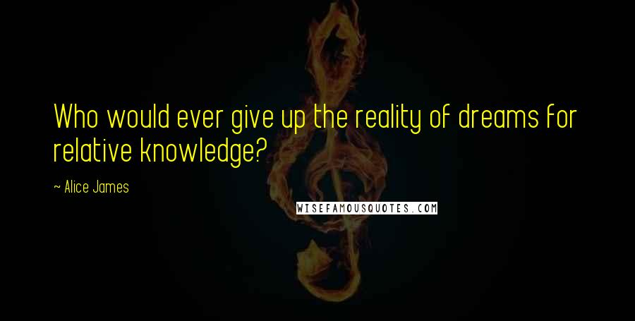 Alice James quotes: Who would ever give up the reality of dreams for relative knowledge?