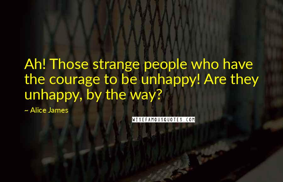 Alice James quotes: Ah! Those strange people who have the courage to be unhappy! Are they unhappy, by the way?