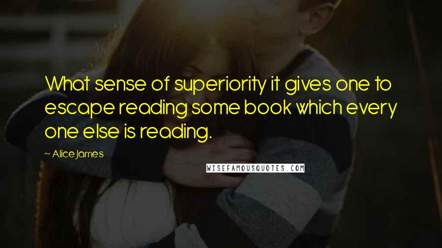 Alice James quotes: What sense of superiority it gives one to escape reading some book which every one else is reading.