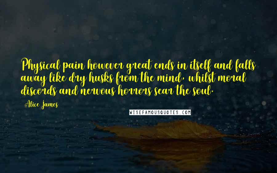Alice James quotes: Physical pain however great ends in itself and falls away like dry husks from the mind, whilst moral discords and nervous horrors sear the soul.