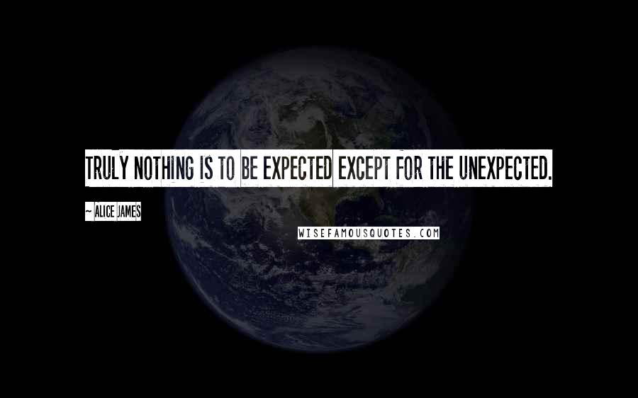 Alice James quotes: Truly nothing is to be expected except for the unexpected.