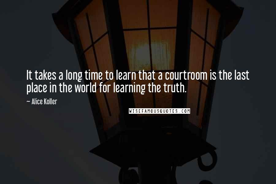 Alice Koller quotes: It takes a long time to learn that a courtroom is the last place in the world for learning the truth.