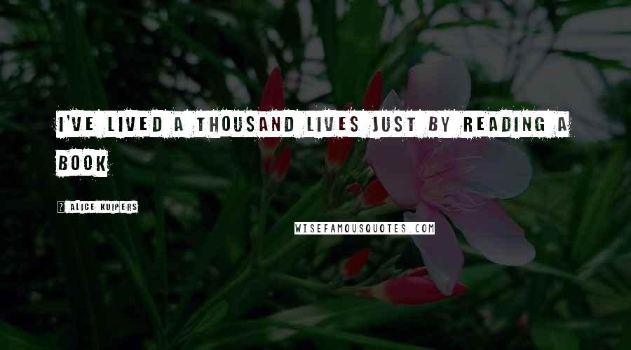 Alice Kuipers quotes: I've lived a thousand lives just by reading a book