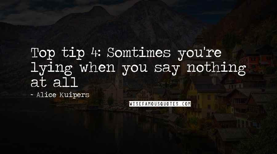 Alice Kuipers quotes: Top tip 4: Somtimes you're lying when you say nothing at all