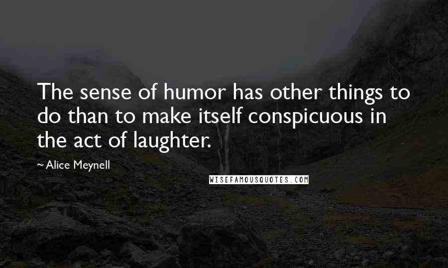 Alice Meynell quotes: The sense of humor has other things to do than to make itself conspicuous in the act of laughter.