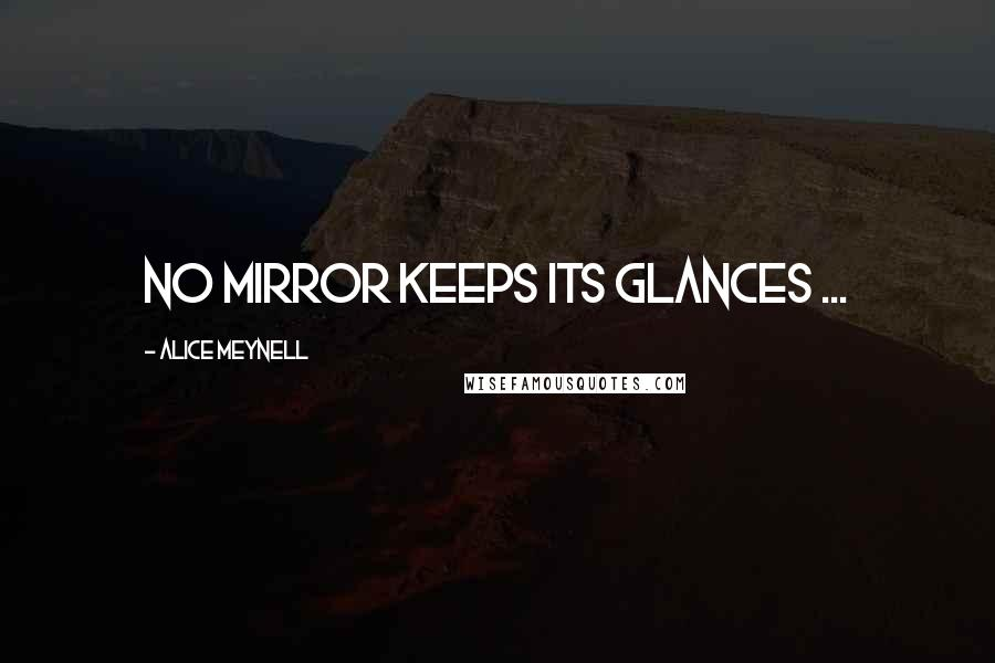 Alice Meynell quotes: No mirror keeps its glances ...