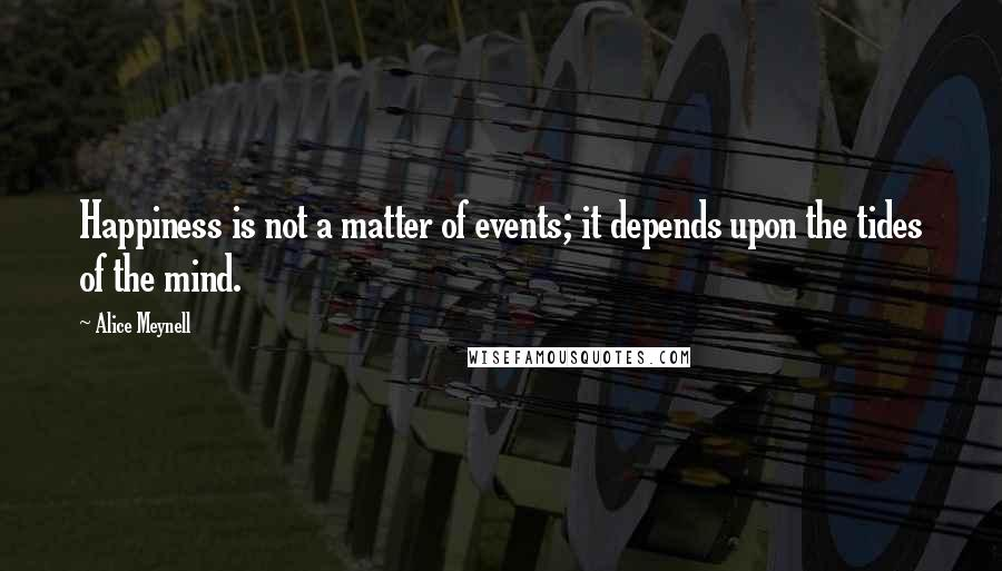 Alice Meynell quotes: Happiness is not a matter of events; it depends upon the tides of the mind.
