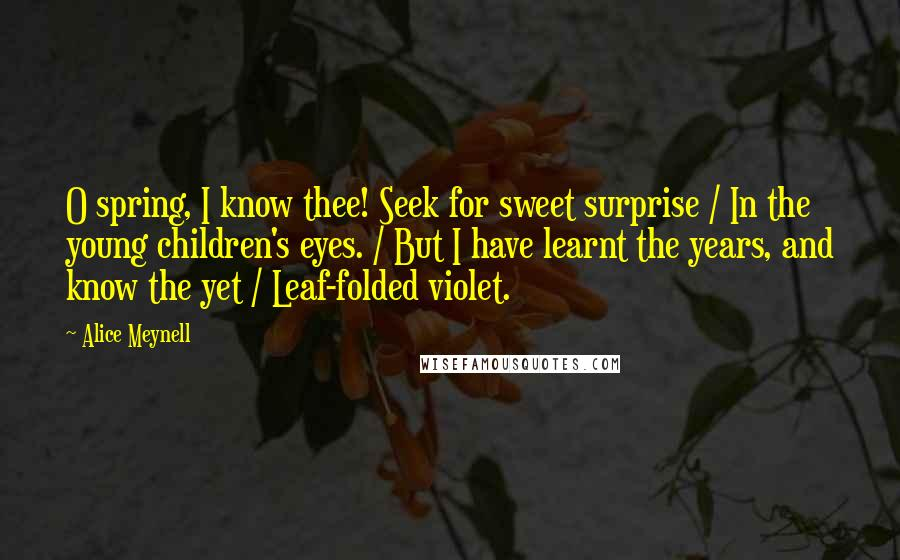 Alice Meynell quotes: O spring, I know thee! Seek for sweet surprise / In the young children's eyes. / But I have learnt the years, and know the yet / Leaf-folded violet.