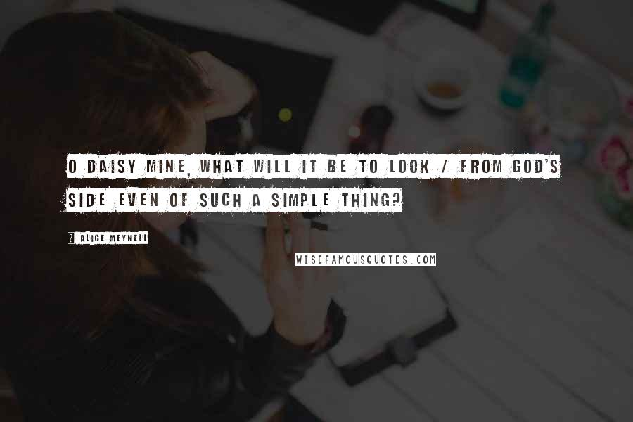 Alice Meynell quotes: O daisy mine, what will it be to look / From God's side even of such a simple thing?