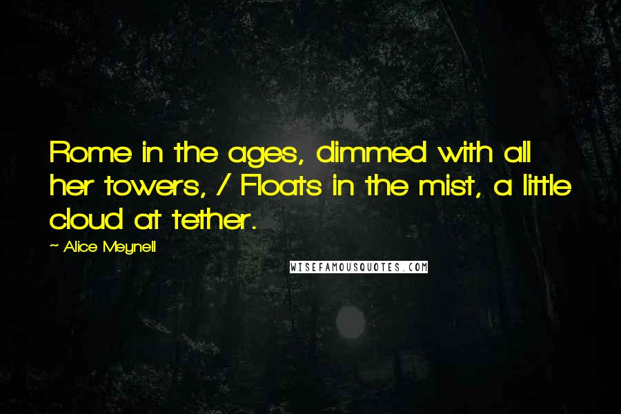 Alice Meynell quotes: Rome in the ages, dimmed with all her towers, / Floats in the mist, a little cloud at tether.