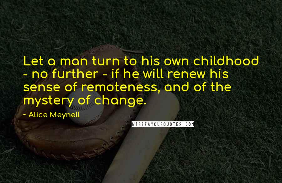 Alice Meynell quotes: Let a man turn to his own childhood - no further - if he will renew his sense of remoteness, and of the mystery of change.