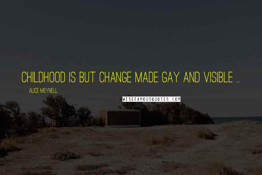Alice Meynell quotes: Childhood is but change made gay and visible ...
