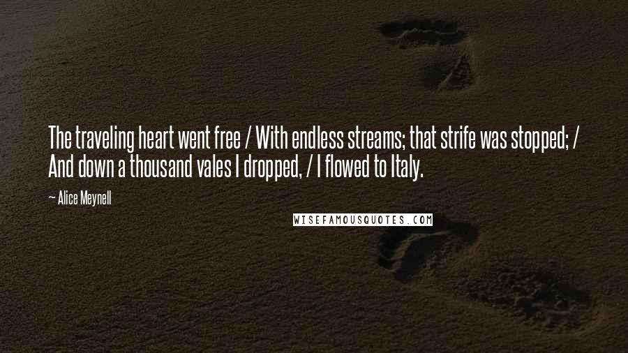 Alice Meynell quotes: The traveling heart went free / With endless streams; that strife was stopped; / And down a thousand vales I dropped, / I flowed to Italy.