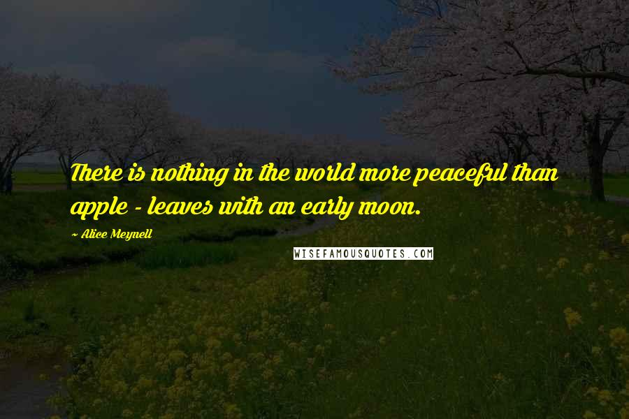 Alice Meynell quotes: There is nothing in the world more peaceful than apple - leaves with an early moon.