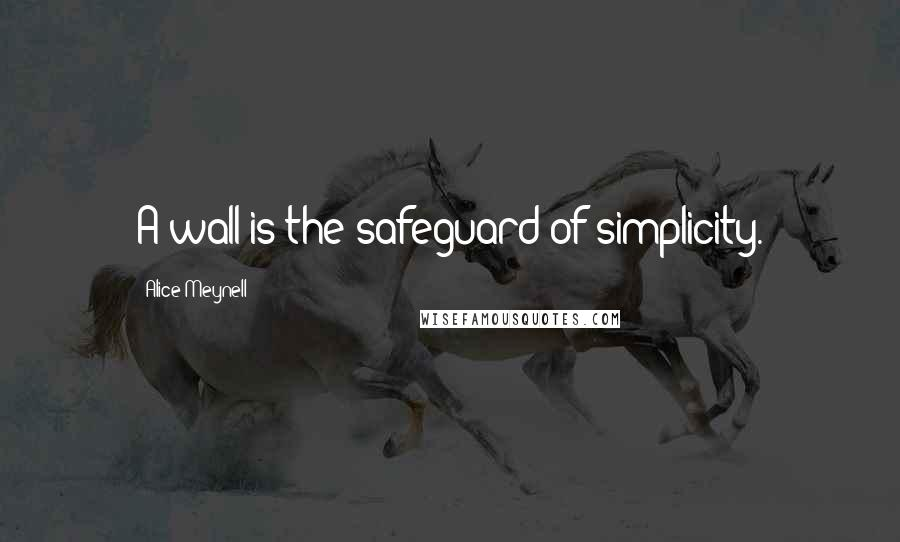 Alice Meynell quotes: A wall is the safeguard of simplicity.