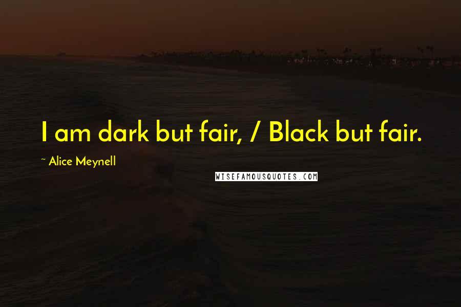 Alice Meynell quotes: I am dark but fair, / Black but fair.