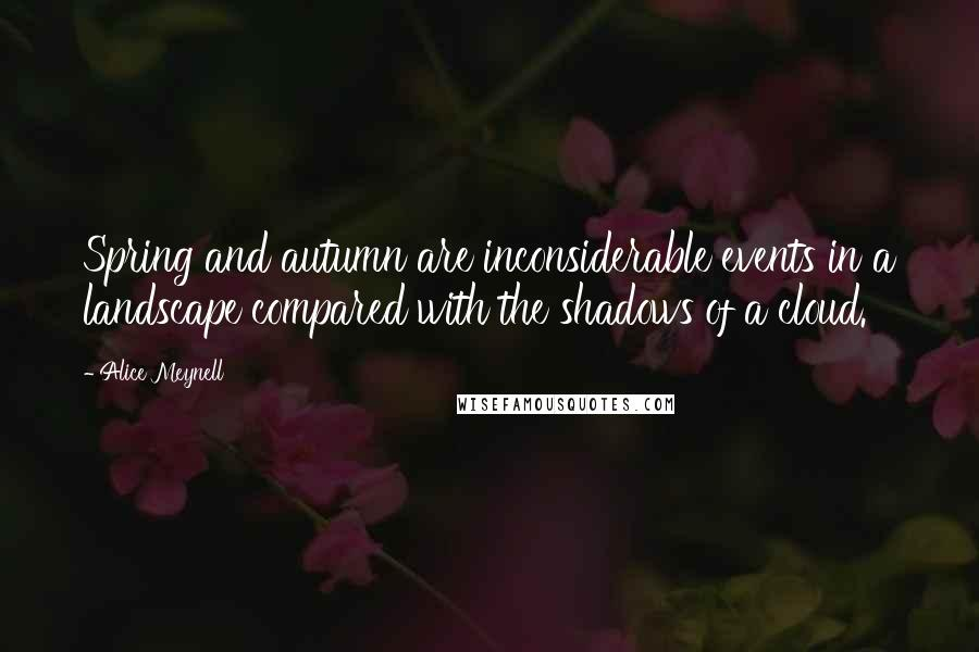 Alice Meynell quotes: Spring and autumn are inconsiderable events in a landscape compared with the shadows of a cloud.