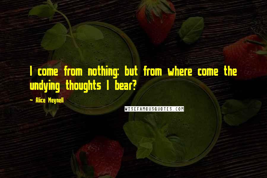 Alice Meynell quotes: I come from nothing: but from where come the undying thoughts I bear?