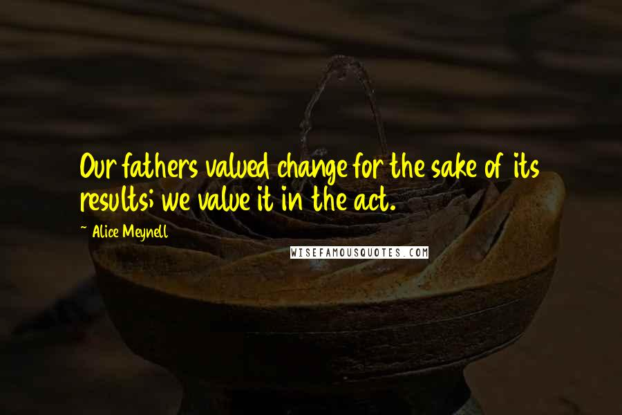 Alice Meynell quotes: Our fathers valued change for the sake of its results; we value it in the act.