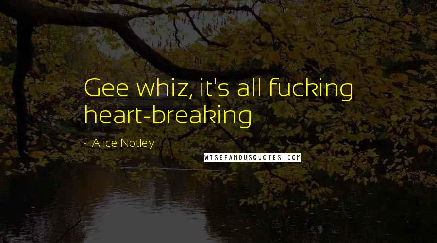 Alice Notley quotes: Gee whiz, it's all fucking heart-breaking