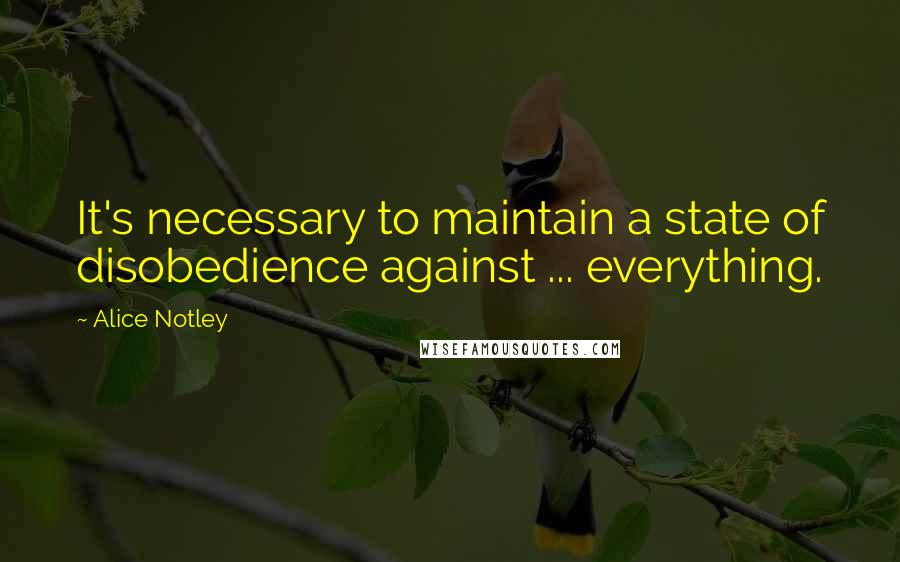 Alice Notley quotes: It's necessary to maintain a state of disobedience against ... everything.