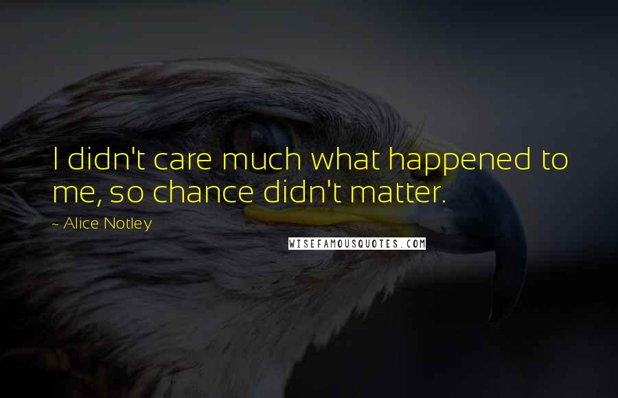 Alice Notley quotes: I didn't care much what happened to me, so chance didn't matter.