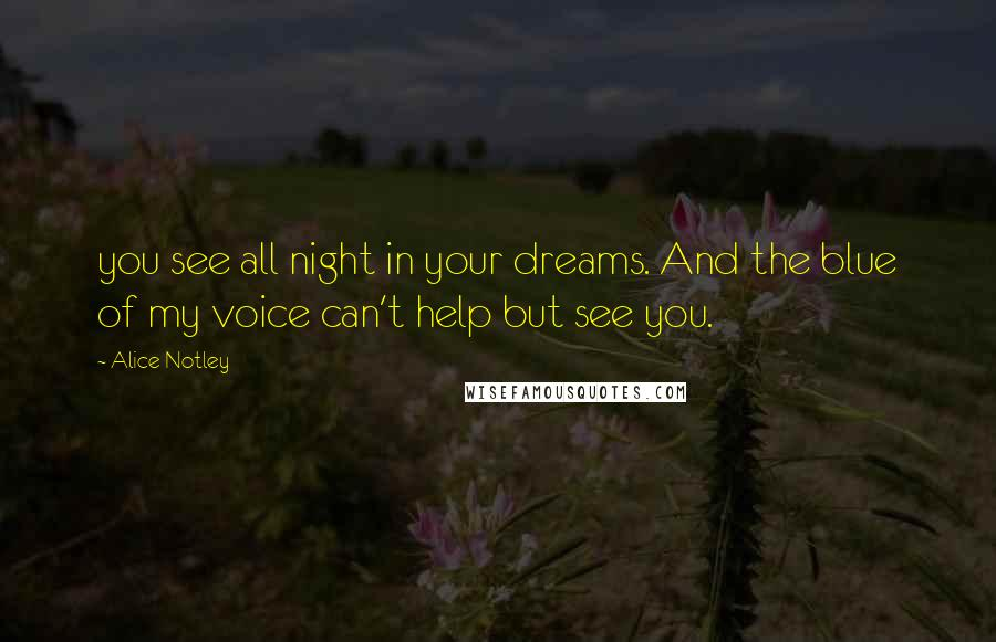 Alice Notley quotes: you see all night in your dreams. And the blue of my voice can't help but see you.